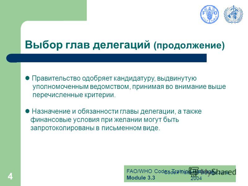 FAO/WHO Codex Training Package Module 3.3 Codex Training Package June 2004 4 Выбор глав делегаций (продолжение) Правительство одобряет кандидатуру, выдвинутую уполномоченным ведомством, принимая во внимание выше перечисленные критерии. Назначение и о