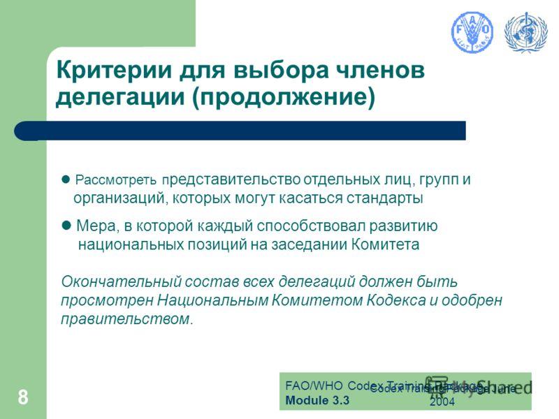 FAO/WHO Codex Training Package Module 3.3 Codex Training Package June 2004 8 Критерии для выбора членов делегации (продолжение) Рассмотреть п редставительство отдельных лиц, групп и организаций, которых могут касаться стандарты Мера, в которой каждый