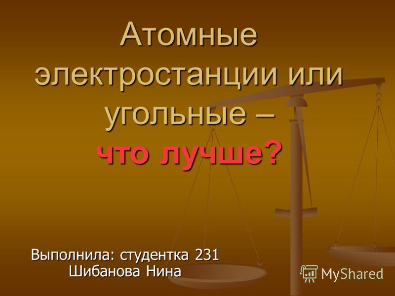 Атомные электростанции или угольные – что лучше? Выполнила: студентка 231 Шибанова Нина
