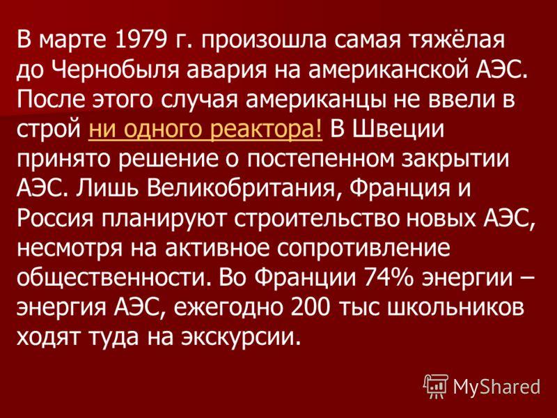В марте 1979 г. произошла самая тяжёлая до Чернобыля авария на американской АЭС. После этого случая американцы не ввели в строй ни одного реактора! В Швеции принято решение о постепенном закрытии АЭС. Лишь Великобритания, Франция и Россия планируют с