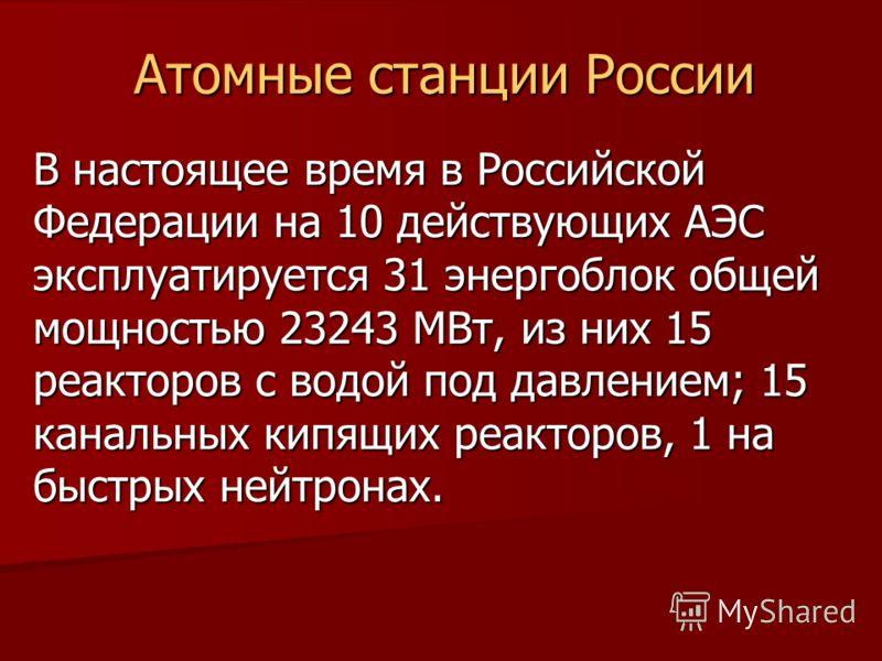 Атомные станции России В настоящее время в Российской Федерации на 10 действующих АЭС эксплуатируется 31 энергоблок общей мощностью 23243 МВт, из них 15 реакторов с водой под давлением; 15 канальных кипящих реакторов, 1 на быстрых нейтронах.