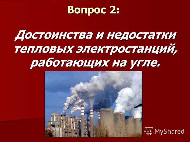 Вопрос 2: Достоинства и недостатки тепловых электростанций, работающих на угле.
