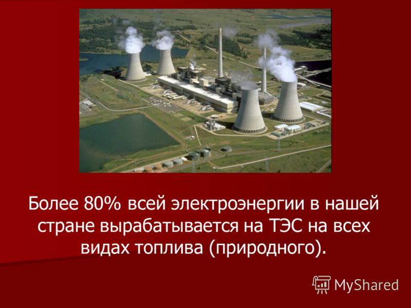 Более 80% всей электроэнергии в нашей стране вырабатывается на ТЭС на всех видах топлива (природного).