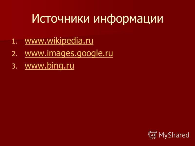 Источники информации 1. 1. www.wikipedia.ru www.wikipedia.ru 2. 2. www.images.google.ru www.images.google.ru 3. 3. www.bing.ru www.bing.ru