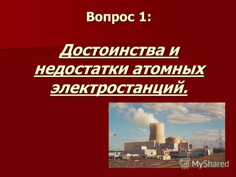 Вопрос 1: Достоинства и недостатки атомных электростанций.