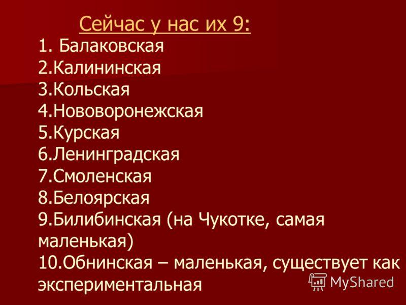1. Балаковская 2.Калининская 3.Кольская 4.Нововоронежская 5.Курская 6.Ленинградская 7.Смоленская 8.Белоярская 9.Билибинская (на Чукотке, самая маленькая) 10.Обнинская – маленькая, существует как экспериментальная Сейчас у нас их 9: