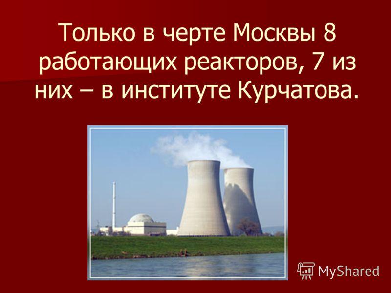 Только в черте Москвы 8 работающих реакторов, 7 из них – в институте Курчатова.