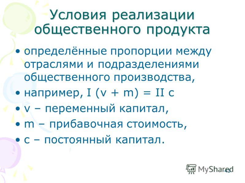 43 Условия реализации общественного продукта определённые пропорции между отраслями и подразделениями общественного производства, например, I (v + m) = II c v – переменный капитал, m – прибавочная стоимость, c – постоянный капитал.