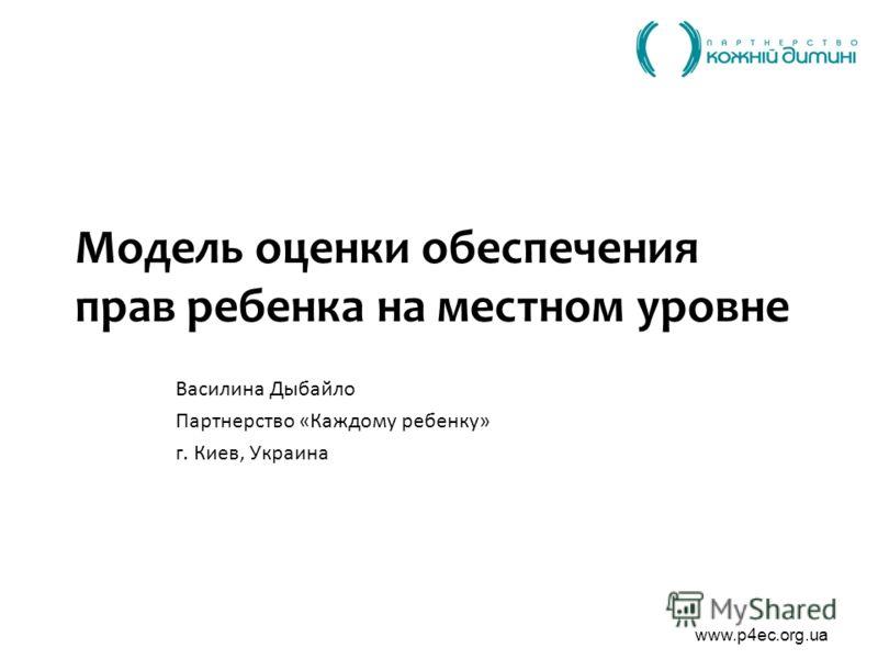 www.p4ec.org.ua Модель оценки обеспечения прав ребенка на местном уровне Василина Дыбайло Партнерство «Каждому ребенку» г. Киев, Украина