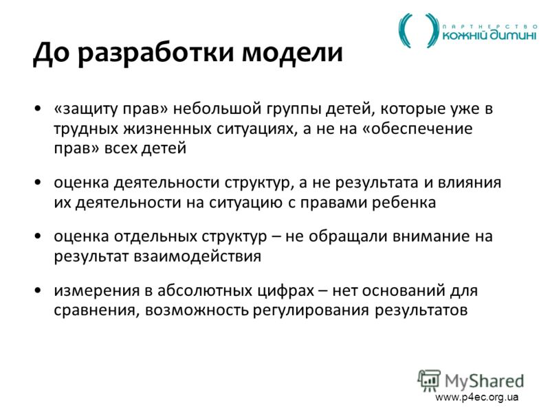 www.p4ec.org.ua До разработки модели «защиту прав» небольшой группы детей, которые уже в трудных жизненных ситуациях, а не на «обеспечение прав» всех детей оценка деятельности структур, а не результата и влияния их деятельности на ситуацию с правами