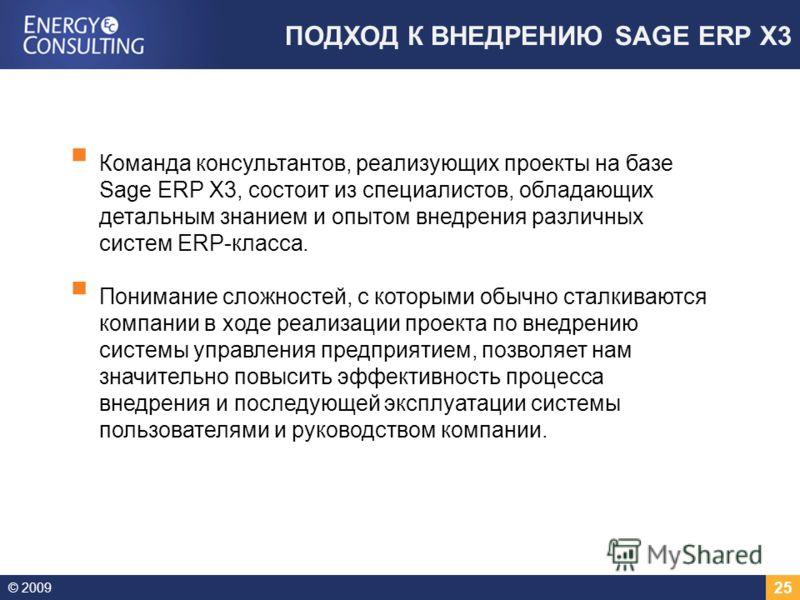 © 2009 25 ПОДХОД К ВНЕДРЕНИЮ SAGE ERP X3 КЛИЕНТ Команда консультантов, реализующих проекты на базе Sage ERP X3, состоит из специалистов, обладающих детальным знанием и опытом внедрения различных систем ERP-класса. Понимание сложностей, с которыми обы