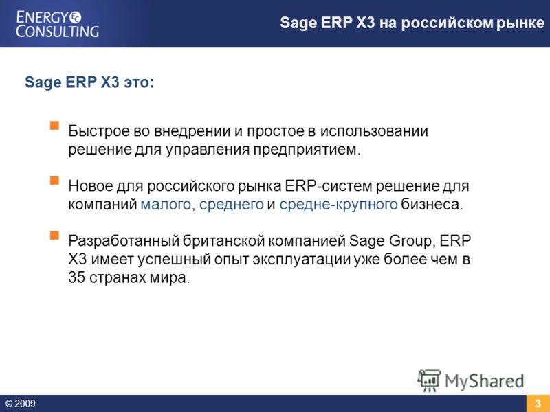© 2009 3 Sage ERP X3 на российском рынке Быстрое во внедрении и простое в использовании решение для управления предприятием. Новое для российского рынка ERP-систем решение для компаний малого, среднего и средне-крупного бизнеса. Разработанный британс