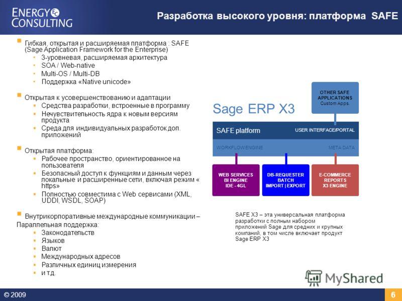 © 2009 6 Разработка высокого уровня: платформа SAFE Гибкая, открытая и расширяемая платформа : SAFE (Sage Application Framework for the Enterprise) 3-уровневая, расширяемая архитектура SOA / Web-native Multi-OS / Multi-DB Поддержка «Native unicode» О