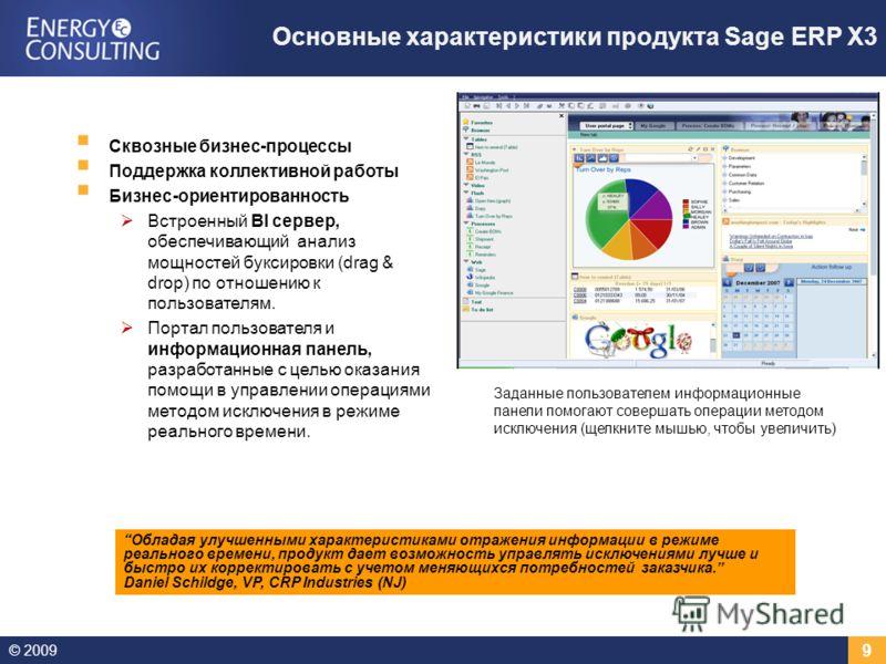 © 2009 9 Основные характеристики продукта Sage ERP X3 Сквозные бизнес-процессы Поддержка коллективной работы Бизнес-ориентированность Встроенный BI сервер, обеспечивающий анализ мощностей буксировки (drag & drop) по отношению к пользователям. Портал