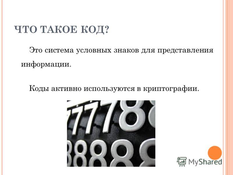 ЧТО ТАКОЕ КОД? Это система условных знаков для представления информации. Коды активно используются в криптографии.