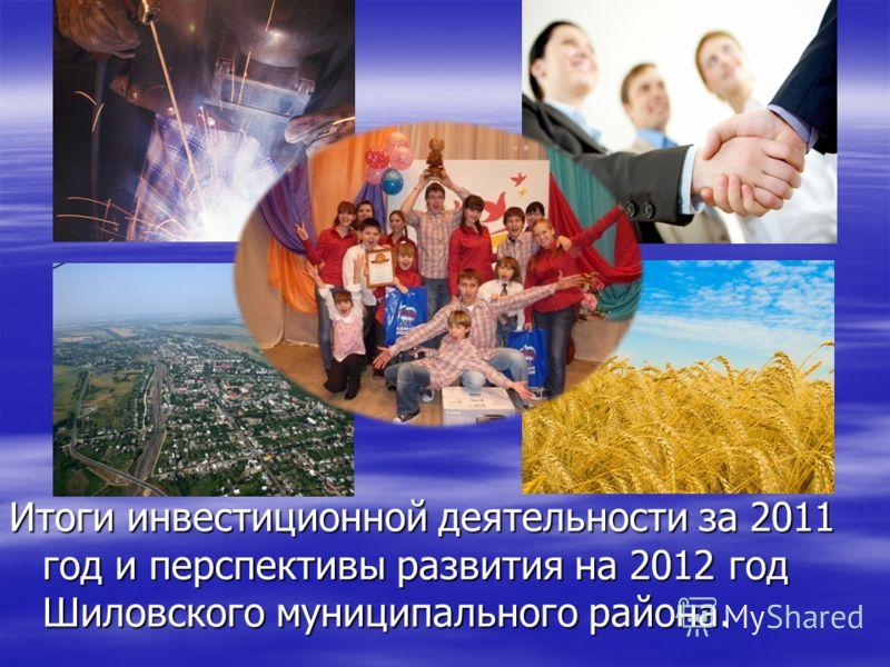 Итоги инвестиционной деятельности за 2011 год и перспективы развития на 2012 год Шиловского муниципального района.