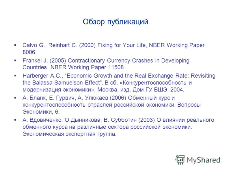 Обзор публикаций Calvo G., Reinhart C. (2000) Fixing for Your Life, NBER Working Paper 8006. Frankel J. (2005) Contractionary Currency Crashes in Developing Countries. NBER Working Paper 11508. Harberger A.C., Economic Growth and the Real Exchange Ra
