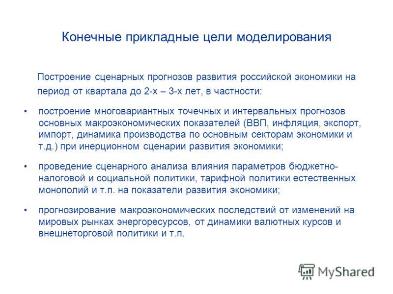 Конечные прикладные цели моделирования Построение сценарных прогнозов развития российской экономики на период от квартала до 2-х – 3-х лет, в частности: построение многовариантных точечных и интервальных прогнозов основных макроэкономических показате