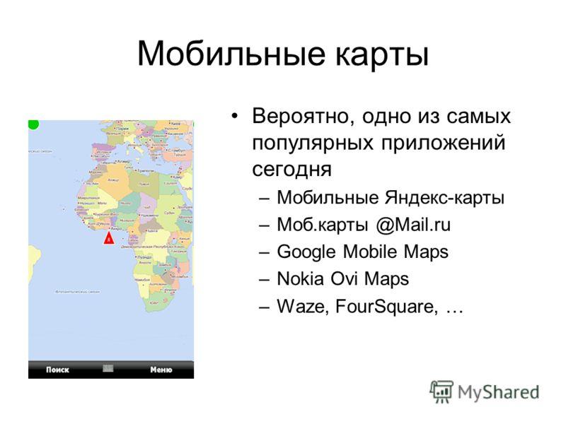 Мобильные карты Вероятно, одно из самых популярных приложений сегодня –Мобильные Яндекс-карты –Моб.карты @Mail.ru –Google Mobile Maps –Nokia Ovi Maps –Waze, FourSquare, …