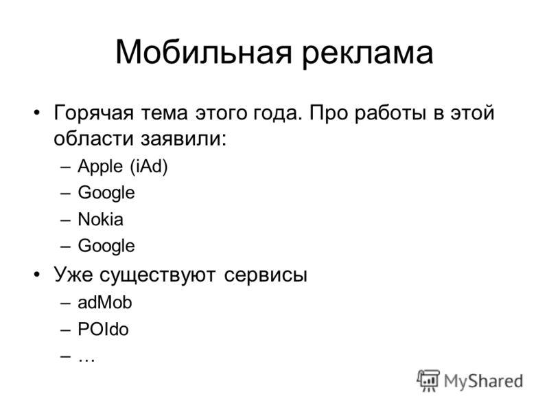 Мобильная реклама Горячая тема этого года. Про работы в этой области заявили: –Apple (iAd) –Google –Nokia –Google Уже существуют сервисы –adMob –POIdo –…