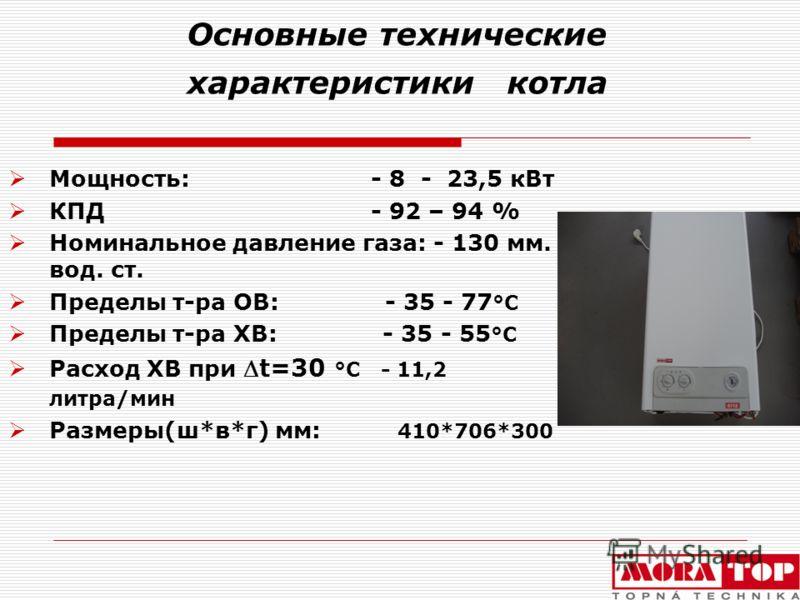 Основные технические характеристики котла Мощность: - 8 - 23,5 кВт КПД - 92 – 94 % Номинальное давление газа: - 130 мм. вод. ст. Пределы т-ра ОВ: - 35 - 77 °C Пределы т-ра ХВ: - 35 - 55 °C Расход ХВ приt=30 °C - 11,2 литра/мин Размеры(ш*в*г) мм: 410*