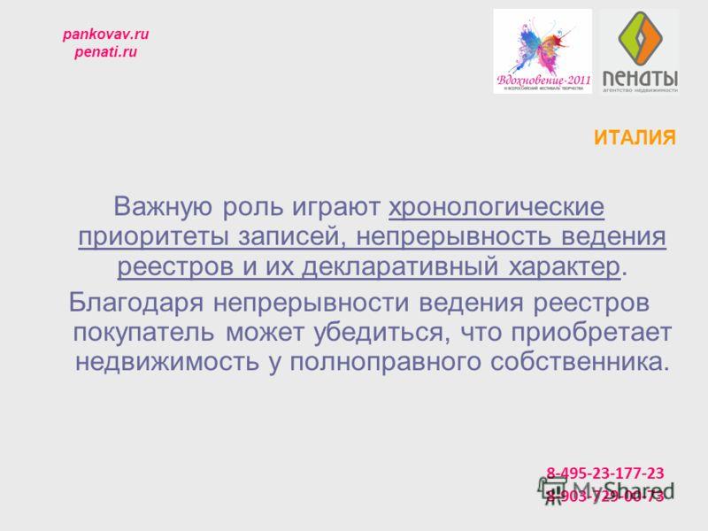 pankovav.ru penati.ru ИТАЛИЯ Важную роль играют хронологические приоритеты записей, непрерывность ведения реестров и их декларативный характер. Благодаря непрерывности ведения реестров покупатель может убедиться, что приобретает недвижимость у полноп