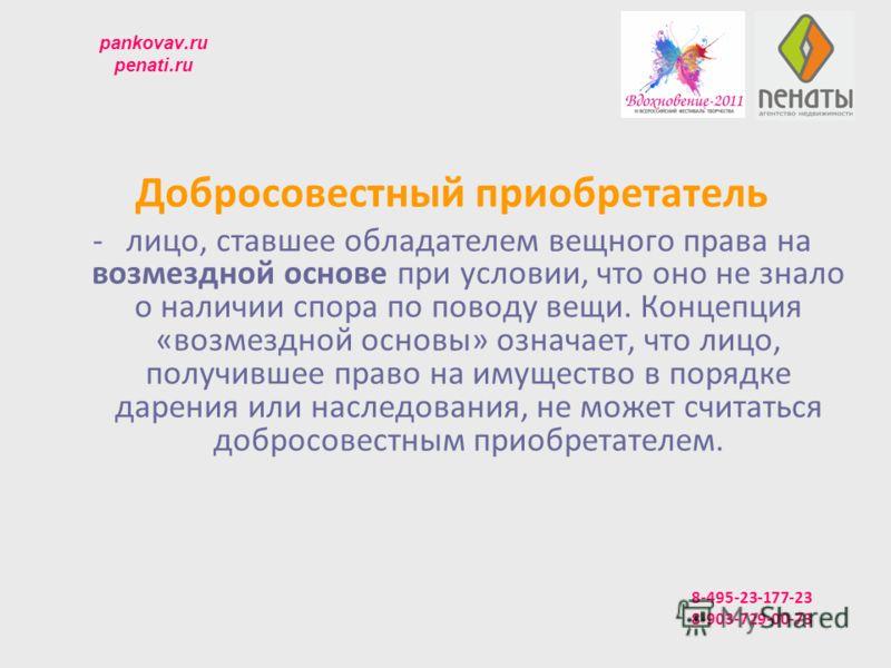 pankovav.ru penati.ru Добросовестный приобретатель -лицо, ставшее обладателем вещного права на возмездной основе при условии, что оно не знало о наличии спора по поводу вещи. Концепция «возмездной основы» означает, что лицо, получившее право на имуще