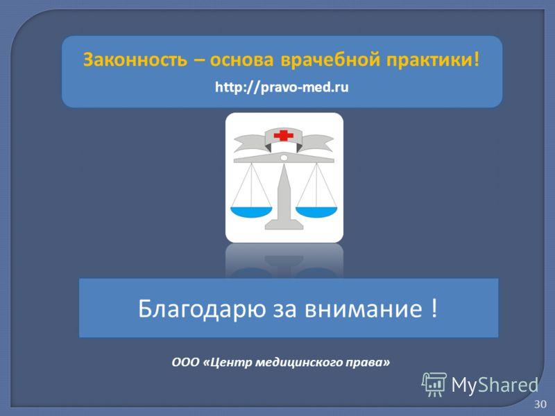 Благодарю за внимание ! Законность – основа врачебной практики! http://pravo-med.ru ООО «Центр медицинского права» 30