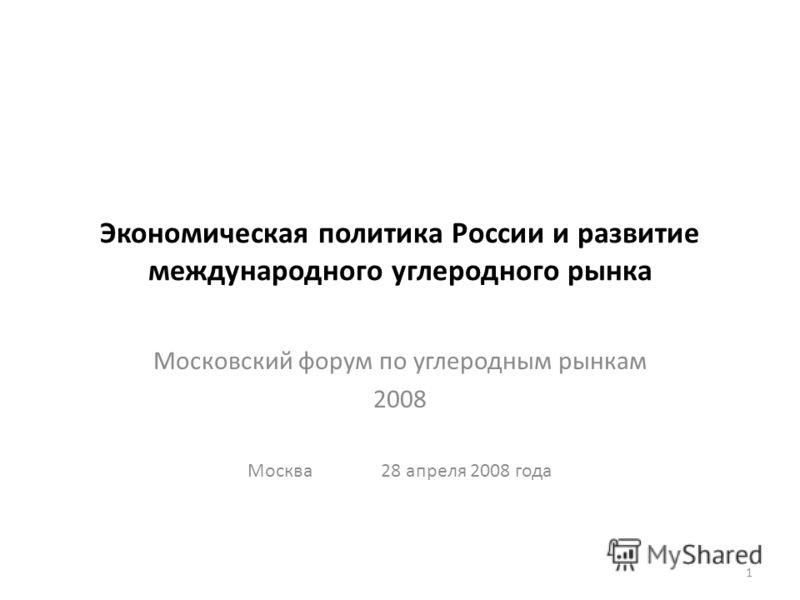 Экономическая политика России и развитие международного углеродного рынка Московский форум по углеродным рынкам 2008 Москва 28 апреля 2008 года 1