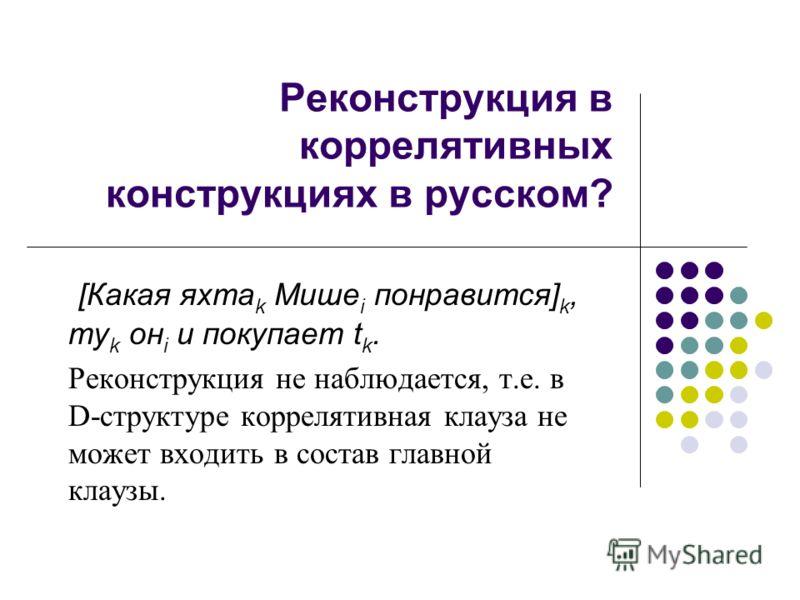 Реконструкция в коррелятивных конструкциях в русском? [Какая яхта k Мише i понравится] k, ту k он i и покупает t k. Реконструкция не наблюдается, т.е. в D-структуре коррелятивная клауза не может входить в состав главной клаузы.