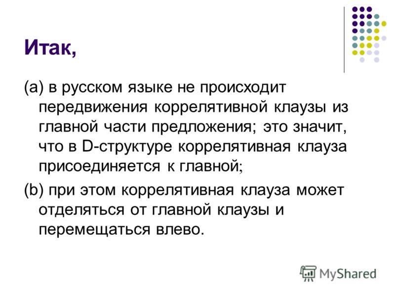 Итак, (а) в русском языке не происходит передвижения коррелятивной клаузы из главной части предложения; это значит, что в D-структуре коррелятивная клауза присоединяется к главной ; (b) при этом коррелятивная клауза может отделяться от главной клаузы