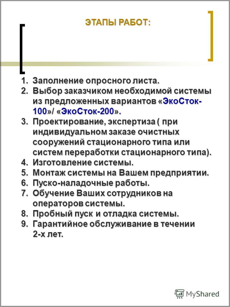 ЭТАПЫ РАБОТ: 1.Заполнение опросного листа. 2.Выбор заказчиком необходимой системы из предложенных вариантов «ЭкоСток- 100»/ «ЭкоСток-200». 3.Проектирование, экспертиза ( при индивидуальном заказе очистных сооружений стационарного типа или систем пере