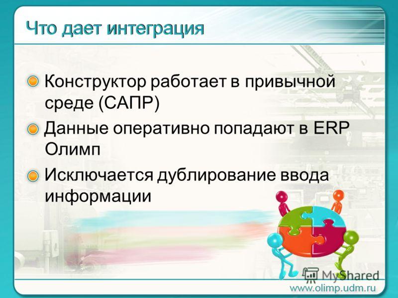 Конструктор работает в привычной среде (САПР) Данные оперативно попадают в ERP Олимп Исключается дублирование ввода информации