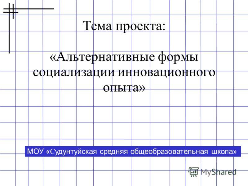 Тема проекта: «Альтернативные формы социализации инновационного опыта» МОУ « C удунтуйская средняя общеобразовательная школа»