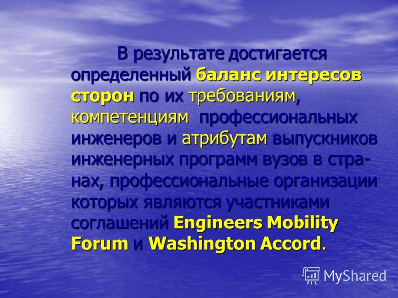В результате достигается определенный баланс интересов сторон по их требованиям, компетенциям профессиональных инженеров и атрибутам выпускников инженерных программ вузов в стра- нах, профессиональные организации которых являются участниками соглашен