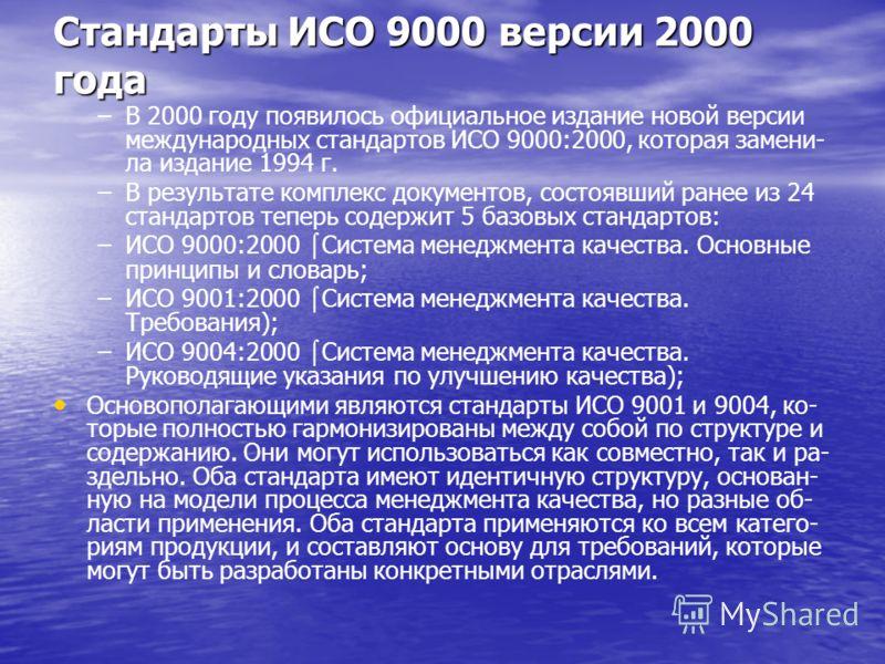 Стандарты ИСО 9000 версии 2000 года – –В 2000 году появилось официальное издание новой версии международных стандартов ИСО 9000:2000, которая замени- ла издание 1994 г. – –В результате комплекс документов, состоявший ранее из 24 стандартов теперь сод