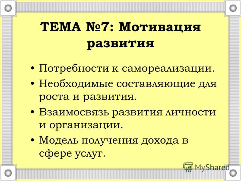 ТЕМА 7: Мотивация развития Потребности к самореализации. Необходимые составляющие для роста и развития. Взаимосвязь развития личности и организации. Модель получения дохода в сфере услуг.