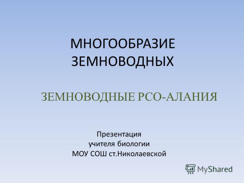 МНОГООБРАЗИЕ ЗЕМНОВОДНЫХ ЗЕМНОВОДНЫЕ РСО-АЛАНИЯ Презентация учителя биологии МОУ СОШ ст.Николаевской
