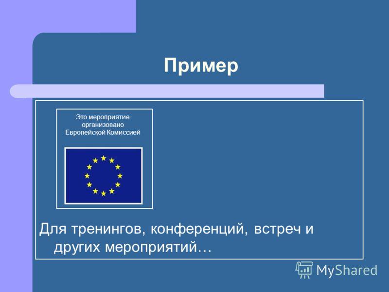 Пример Для тренингов, конференций, встреч и других мероприятий… Это мероприятие организовано Европейской Комиссией