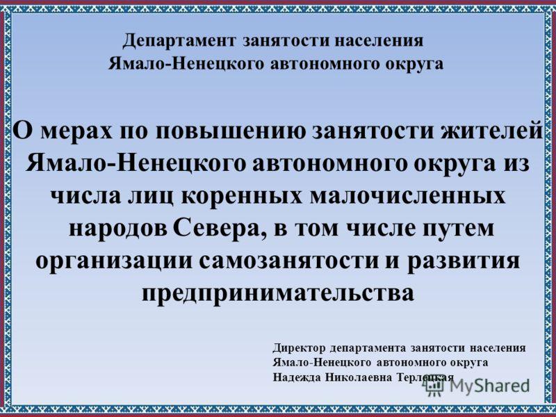 О мерах по повышению занятости жителей Ямало-Ненецкого автономного округа из числа лиц коренных малочисленных народов Севера, в том числе путем организации самозанятости и развития предпринимательства Директор департамента занятости населения Ямало-Н