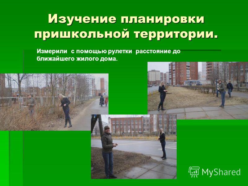 Изучение планировки пришкольной территории. Измерили с помощью рулетки расстояние до ближайшего жилого дома.