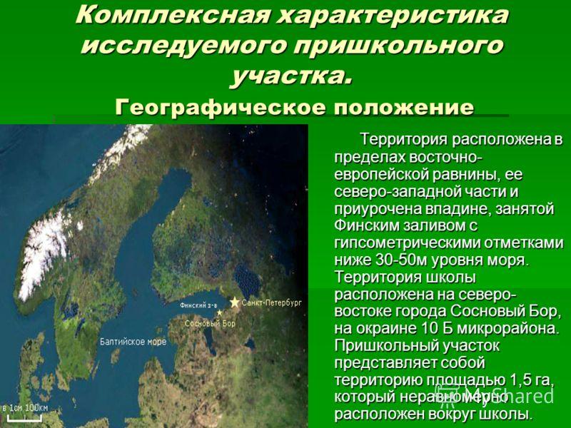 Комплексная характеристика исследуемого пришкольного участка. Географическое положение Территория расположена в пределах восточно- европейской равнины, ее северо-западной части и приурочена впадине, занятой Финским заливом с гипсометрическими отметка