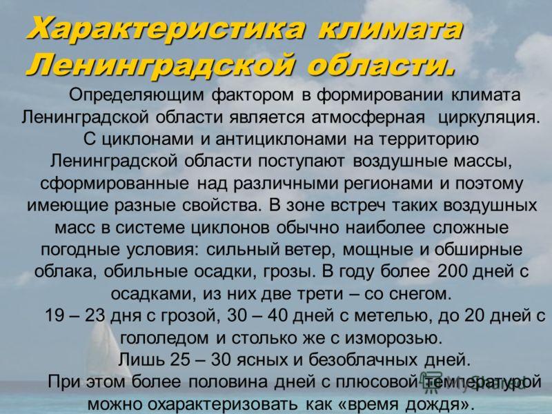 Характеристика климата Ленинградской области. Определяющим фактором в формировании климата Ленинградской области является атмосферная циркуляция. С циклонами и антициклонами на территорию Ленинградской области поступают воздушные массы, сформированны
