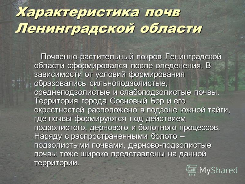 Характеристика почв Ленинградской области Почвенно-растительный покров Ленинградской области сформировался после оледенения. В зависимости от условий формирования образовались сильноподзолистые, среднеподзолистые и слабоподзолистые почвы. Территория