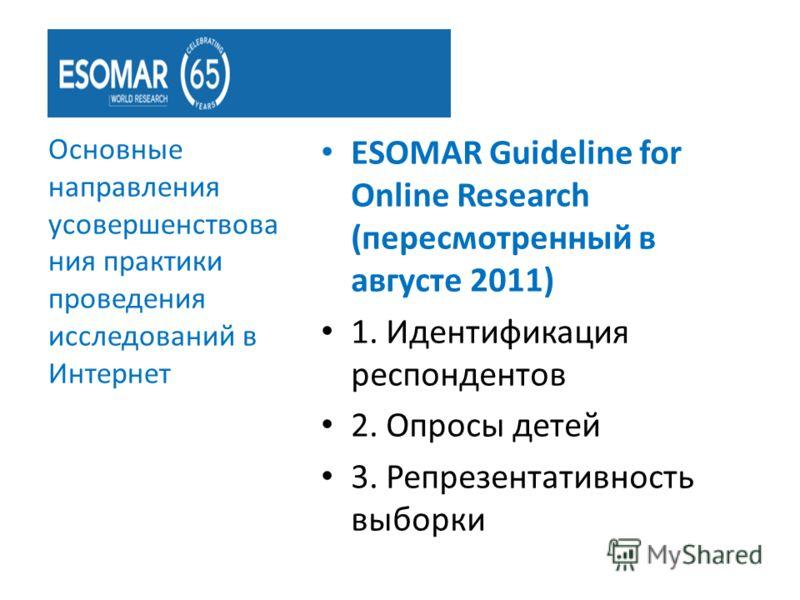 ESOMAR Guideline for Online Research (пересмотренный в августе 2011) 1. Идентификация респондентов 2. Опросы детей 3. Репрезентативность выборки Основные направления усовершенствова ния практики проведения исследований в Интернет