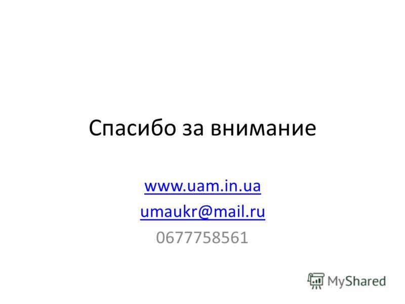 Спасибо за внимание www.uam.in.ua umaukr@mail.ru 0677758561
