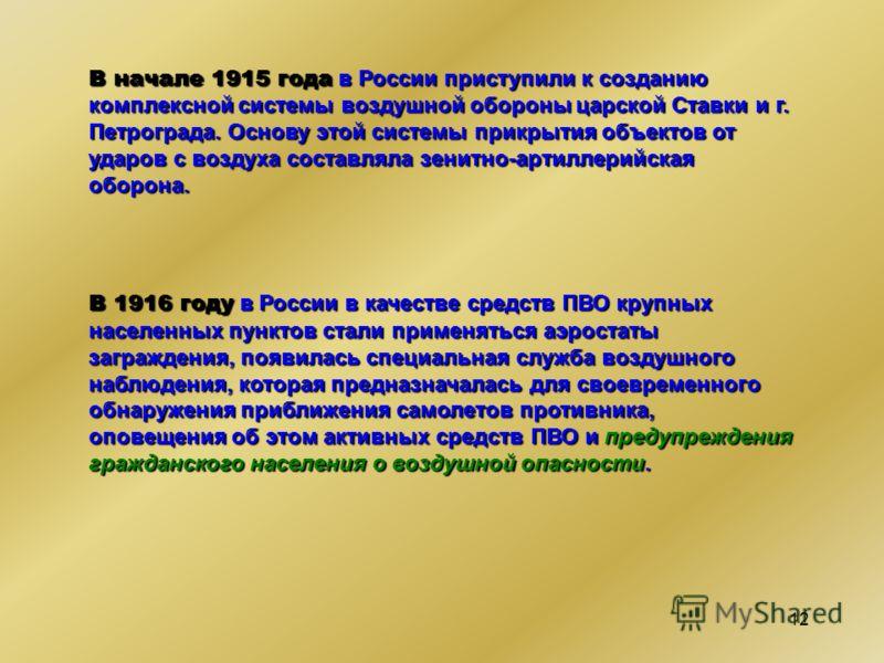 12 В начале 1915 года в России приступили к созданию комплексной системы воздушной обороны царской Ставки и г. Петрограда. Основу этой системы прикрытия объектов от ударов с воздуха составляла зенитно-артиллерийская оборона. В 1916 году в России в ка