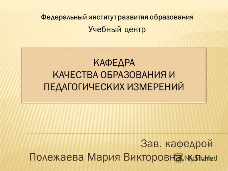 Зав. кафедрой Полежаева Мария Викторовна, к.п.н. Федеральный институт развития образования Учебный центр