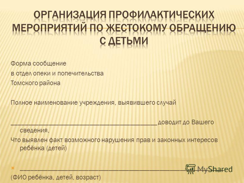 Форма сообщение в отдел опеки и попечительства Томского района Полное наименование учреждения, выявившего случай ___________________________________________ доводит до Вашего сведения, Что выявлен факт возможного нарушения прав и законных интересов р