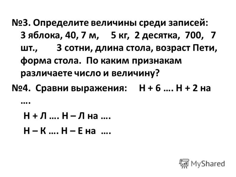 3. Определите величины среди записей: 3 яблока, 40, 7 м, 5 кг, 2 десятка, 700, 7 шт., 3 сотни, длина стола, возраст Пети, форма стола. По каким признакам различаете число и величину? 4. Сравни выражения: Н + 6 …. Н + 2 на …. Н + Л …. Н – Л на …. Н –